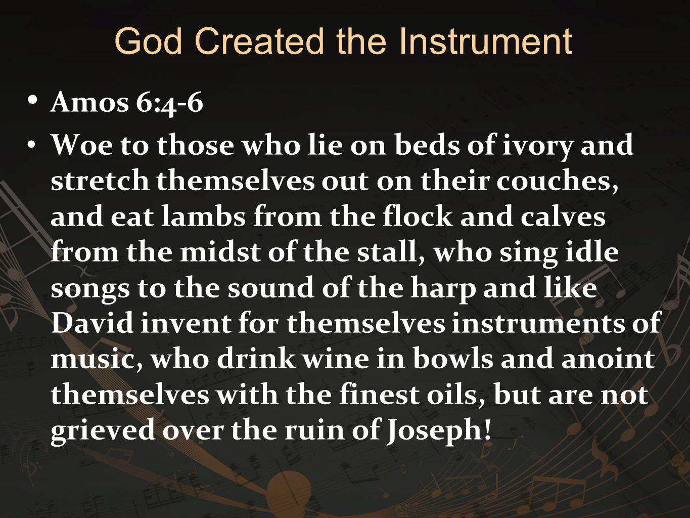 Amos 6:4-6 Woe to those who lie on beds of ivory and stretch themselves out on their couches, and eat lambs from the flock and calves from the midst o