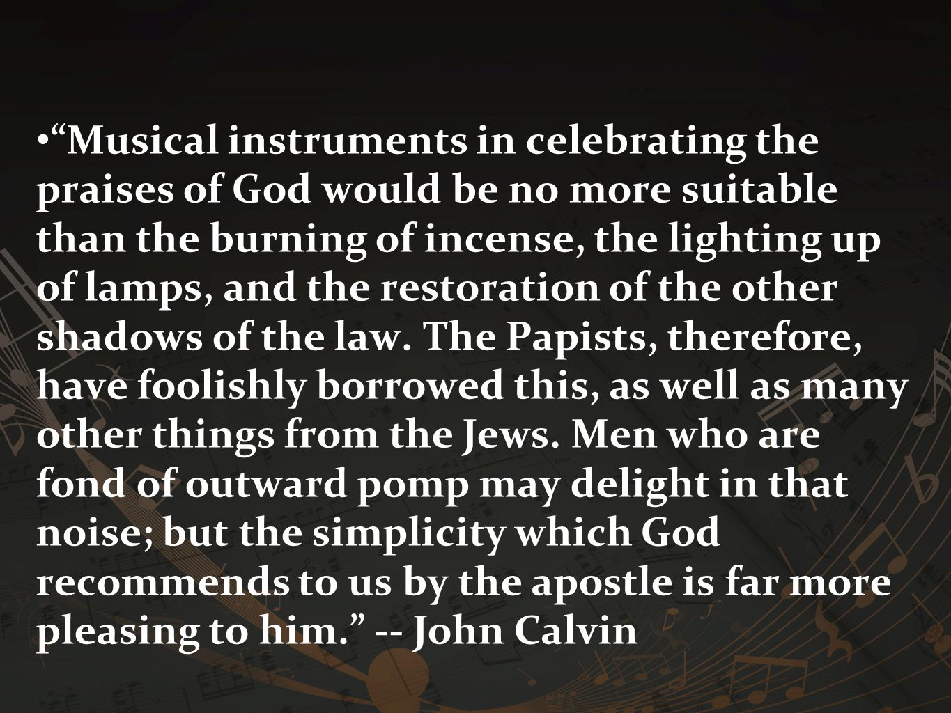 Musical instruments in celebrating the praises of God would be no more suitable than the burning of incense, the lighting up of lamps, and the restoration of the other shadows of the law.