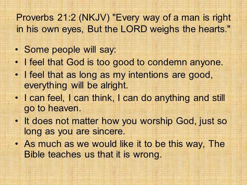 Proverbs 21:2 (NKJV) Every way of a man is right in his own eyes, But the LORD weighs the hearts. Some people will say: I feel that God is too good to condemn anyone.