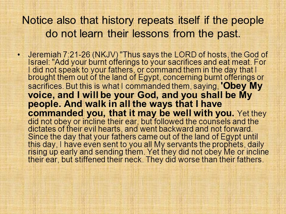 Notice also that history repeats itself if the people do not learn their lessons from the past. Jeremiah 7:21-26 (NKJV)