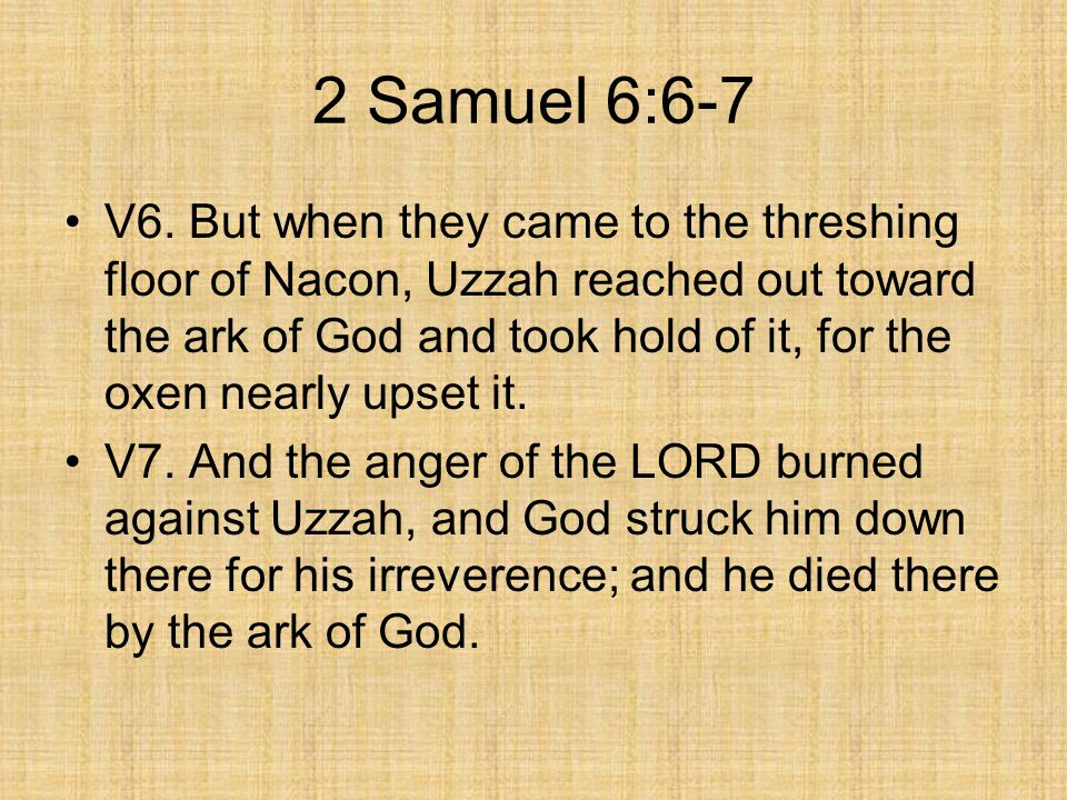 2 Samuel 6:6-7 V6. But when they came to the threshing floor of Nacon, Uzzah reached out toward the ark of God and took hold of it, for the oxen nearl