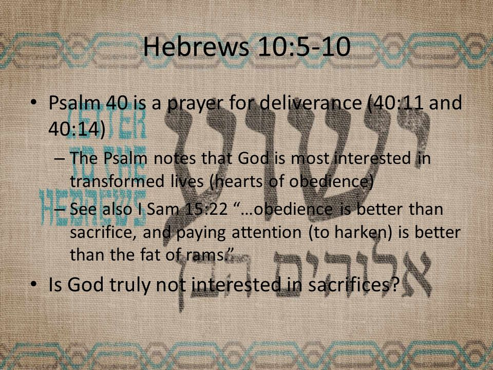 Hebrews 10:5-10 Psalm 40 is a prayer for deliverance (40:11 and 40:14) – The Psalm notes that God is most interested in transformed lives (hearts of obedience) – See also I Sam 15:22 …obedience is better than sacrifice, and paying attention (to harken) is better than the fat of rams. Is God truly not interested in sacrifices?