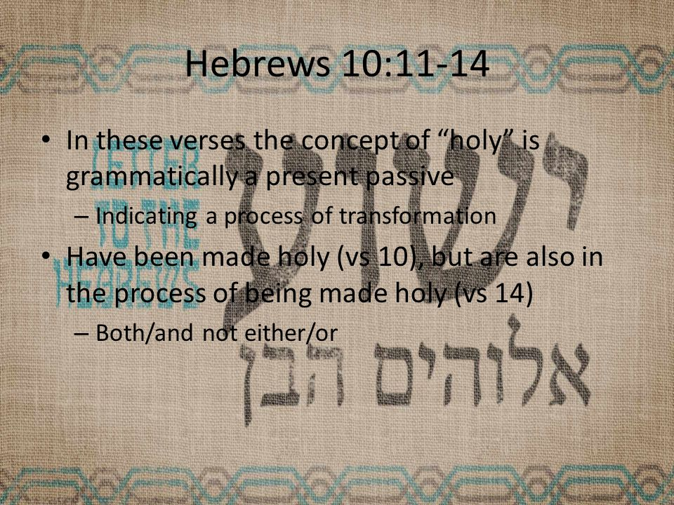 Hebrews 10:11-14 In these verses the concept of holy is grammatically a present passive – Indicating a process of transformation Have been made holy (vs 10), but are also in the process of being made holy (vs 14) – Both/and not either/or
