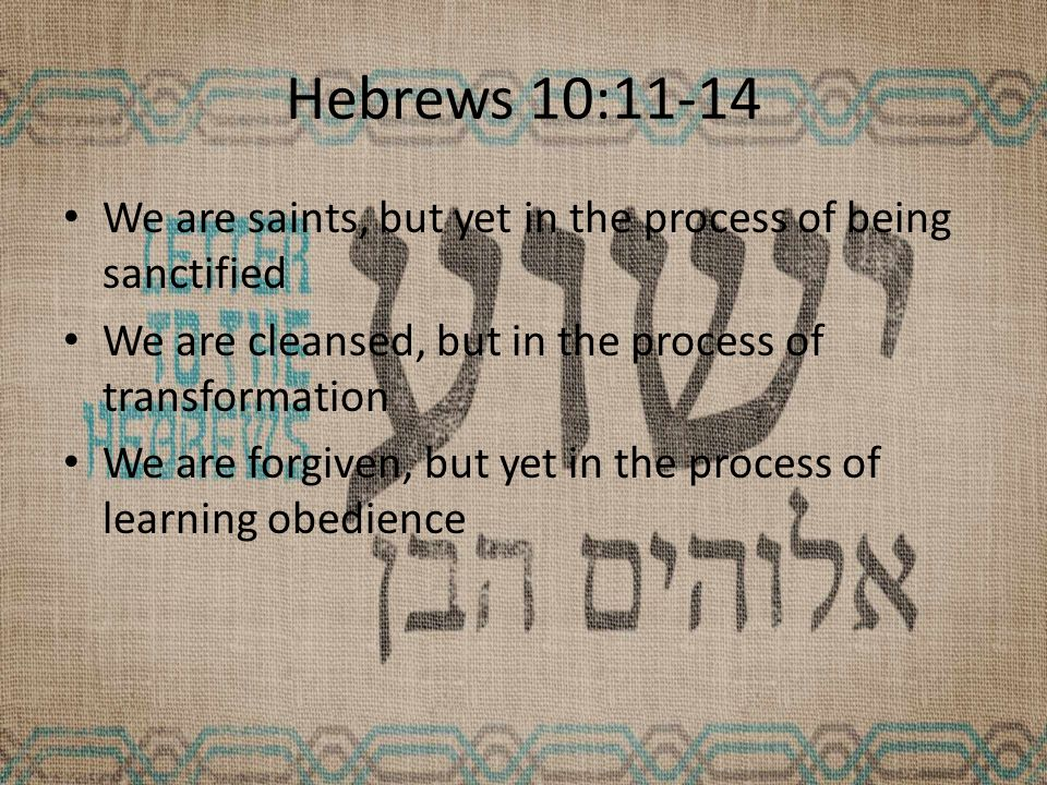 Hebrews 10:11-14 We are saints, but yet in the process of being sanctified We are cleansed, but in the process of transformation We are forgiven, but yet in the process of learning obedience
