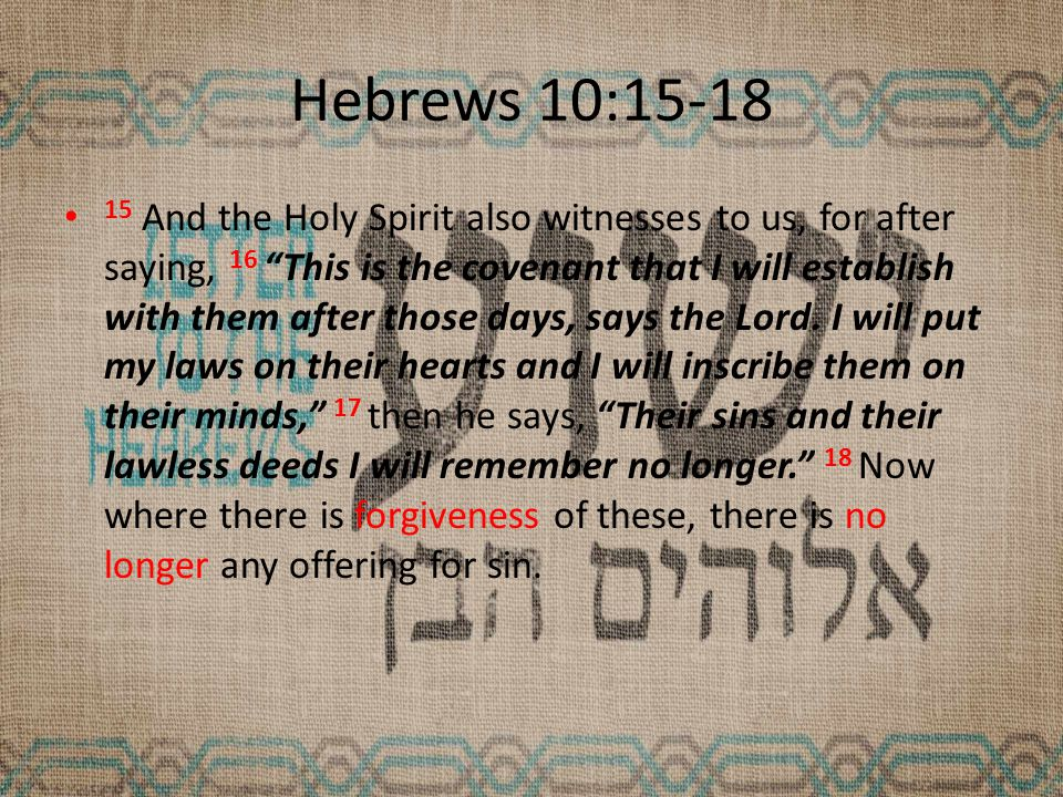 Hebrews 10:15-18 15 And the Holy Spirit also witnesses to us, for after saying, 16 This is the covenant that I will establish with them after those days, says the Lord.