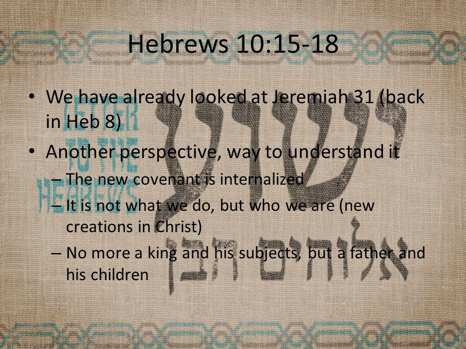 Hebrews 10:15-18 We have already looked at Jeremiah 31 (back in Heb 8) Another perspective, way to understand it – The new covenant is internalized – It is not what we do, but who we are (new creations in Christ) – No more a king and his subjects, but a father and his children
