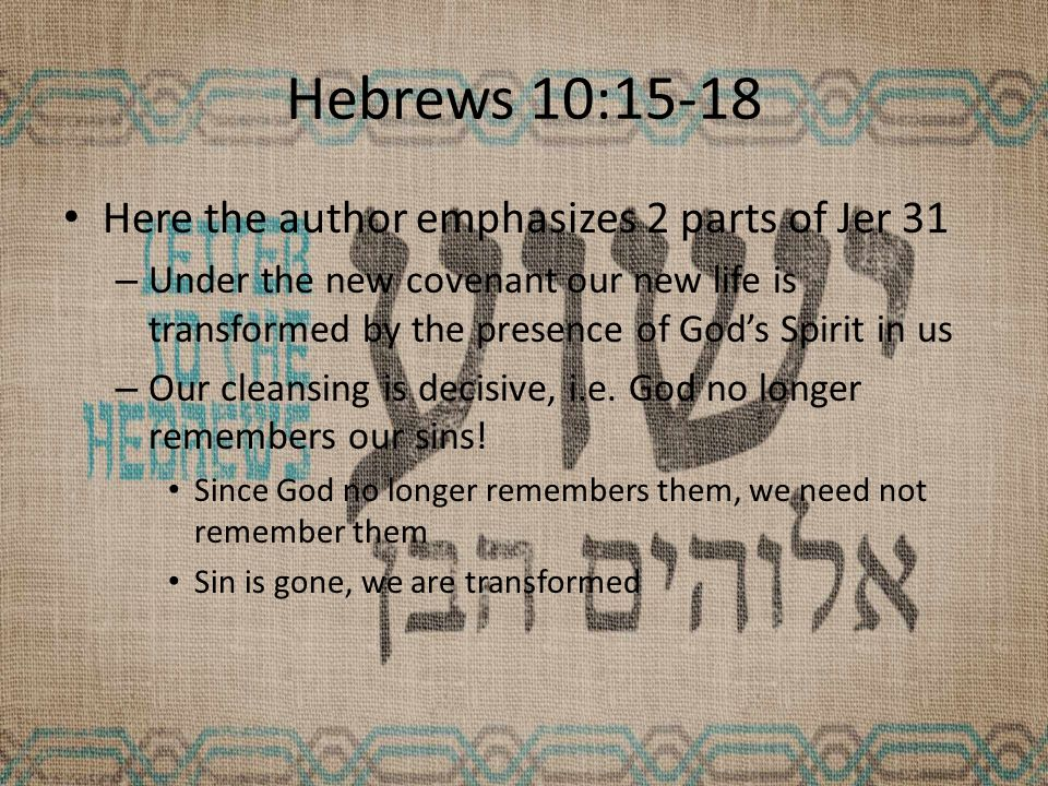 Hebrews 10:15-18 Here the author emphasizes 2 parts of Jer 31 – Under the new covenant our new life is transformed by the presence of God's Spirit in us – Our cleansing is decisive, i.e.