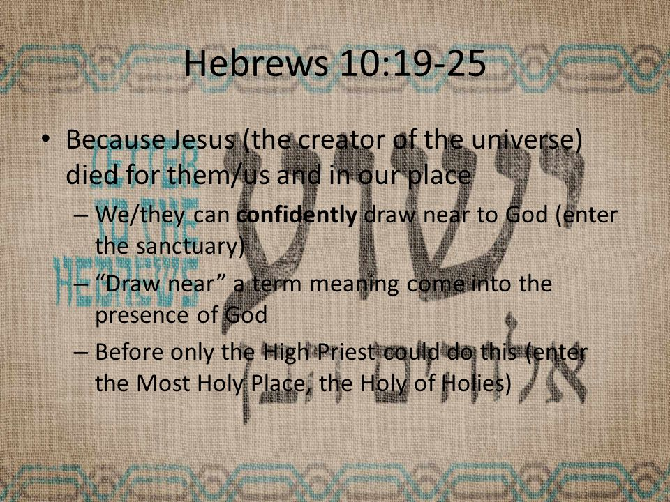 Hebrews 10:19-25 Because Jesus (the creator of the universe) died for them/us and in our place – We/they can confidently draw near to God (enter the sanctuary) – Draw near a term meaning come into the presence of God – Before only the High Priest could do this (enter the Most Holy Place, the Holy of Holies)