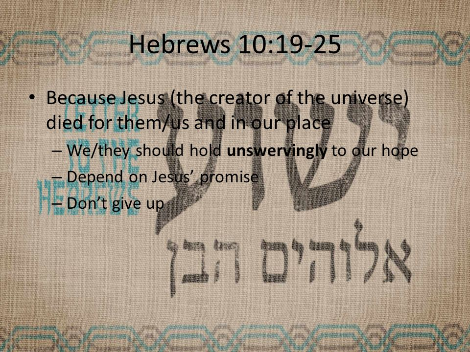 Hebrews 10:19-25 Because Jesus (the creator of the universe) died for them/us and in our place – We/they should hold unswervingly to our hope – Depend on Jesus' promise – Don't give up