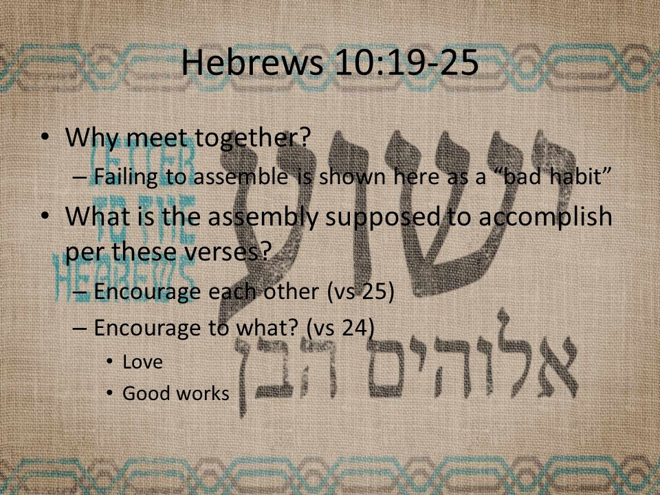 Hebrews 10:19-25 Why meet together.