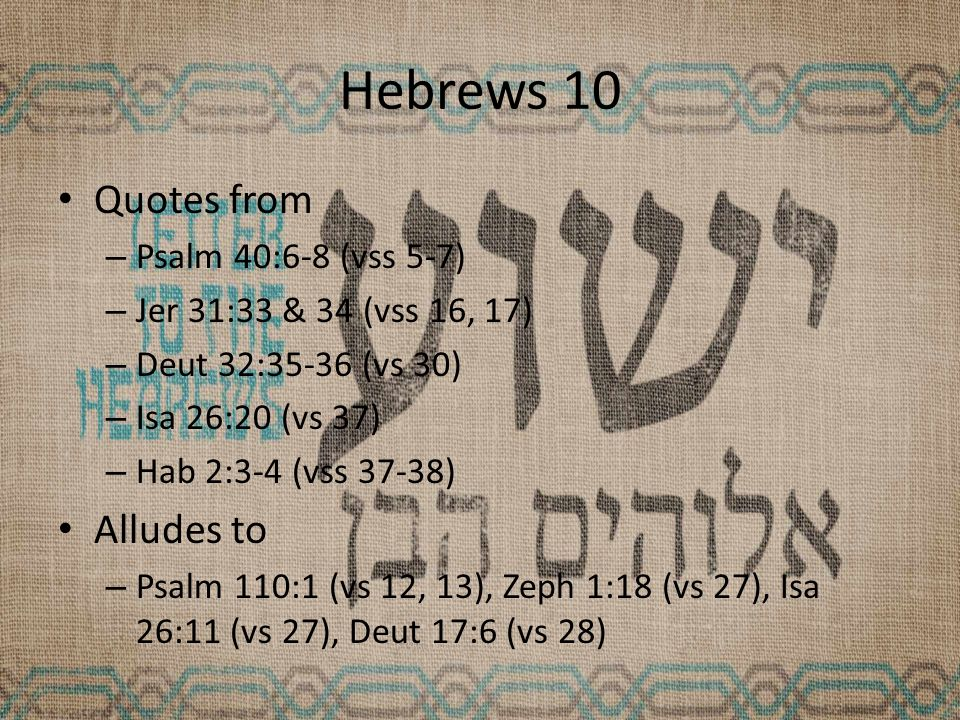 Hebrews 10 Quotes from – Psalm 40:6-8 (vss 5-7) – Jer 31:33 & 34 (vss 16, 17) – Deut 32:35-36 (vs 30) – Isa 26:20 (vs 37) – Hab 2:3-4 (vss 37-38) Alludes to – Psalm 110:1 (vs 12, 13), Zeph 1:18 (vs 27), Isa 26:11 (vs 27), Deut 17:6 (vs 28)