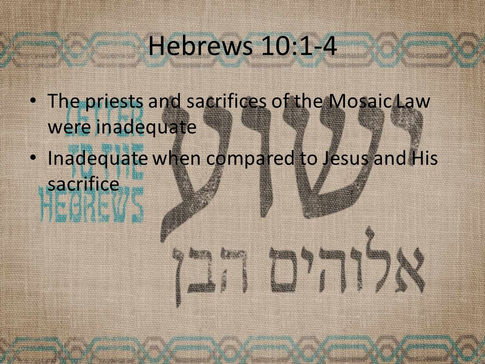 Hebrews 10:1-4 The priests and sacrifices of the Mosaic Law were inadequate Inadequate when compared to Jesus and His sacrifice