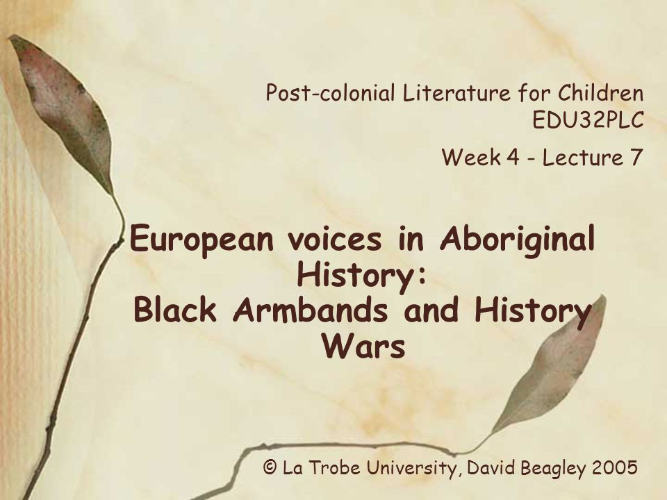 Post-colonial Literature for Children EDU32PLC Week 4 - Lecture 7 European voices in Aboriginal History: Black Armbands and History Wars © La Trobe University, David Beagley 2005