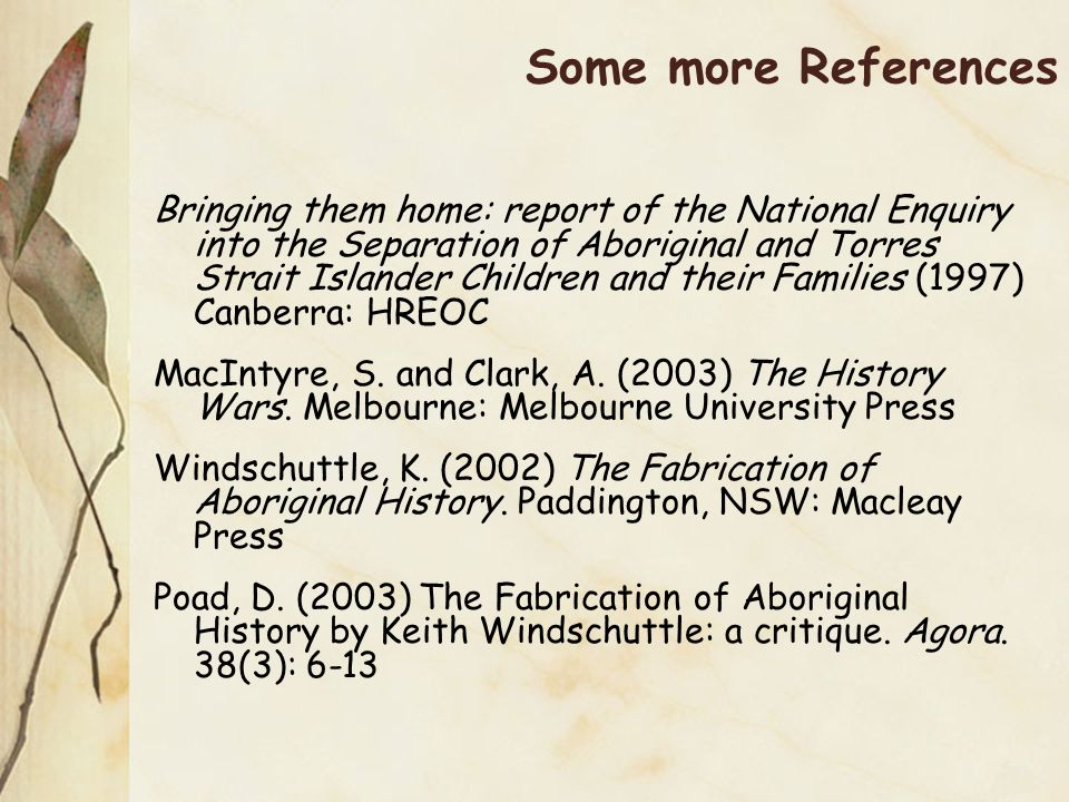 Some more References Bringing them home: report of the National Enquiry into the Separation of Aboriginal and Torres Strait Islander Children and their Families (1997) Canberra: HREOC MacIntyre, S.