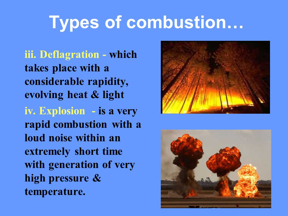 29 iii. Deflagration - which takes place with a considerable rapidity, evolving heat & light iv. Explosion - is a very rapid combustion with a loud no