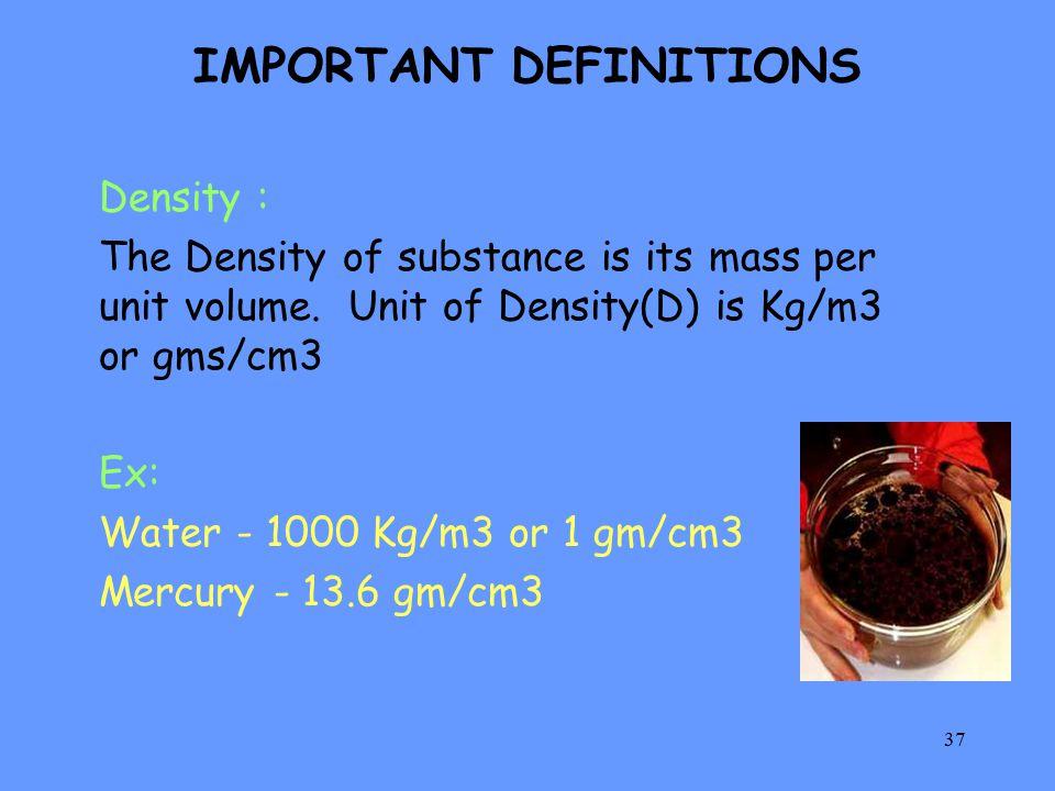 37 IMPORTANT DEFINITIONS Density : The Density of substance is its mass per unit volume. Unit of Density(D) is Kg/m3 or gms/cm3 Ex: Water - 1000 Kg/m3
