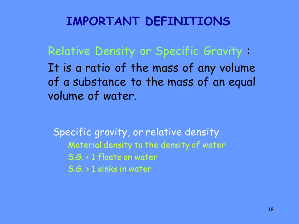 38 IMPORTANT DEFINITIONS Relative Density or Specific Gravity : It is a ratio of the mass of any volume of a substance to the mass of an equal volume of water.