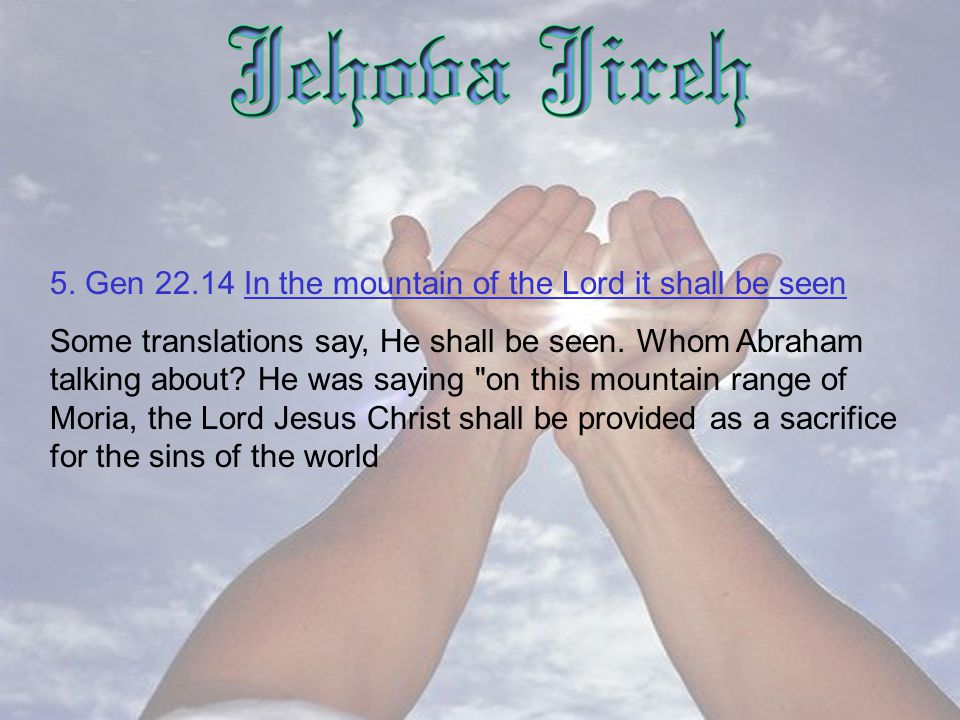 5. Gen 22.14 In the mountain of the Lord it shall be seen Some translations say, He shall be seen.