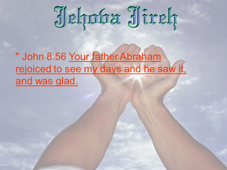 John 8.56 Your father Abraham rejoiced to see my days and he saw it, and was glad.