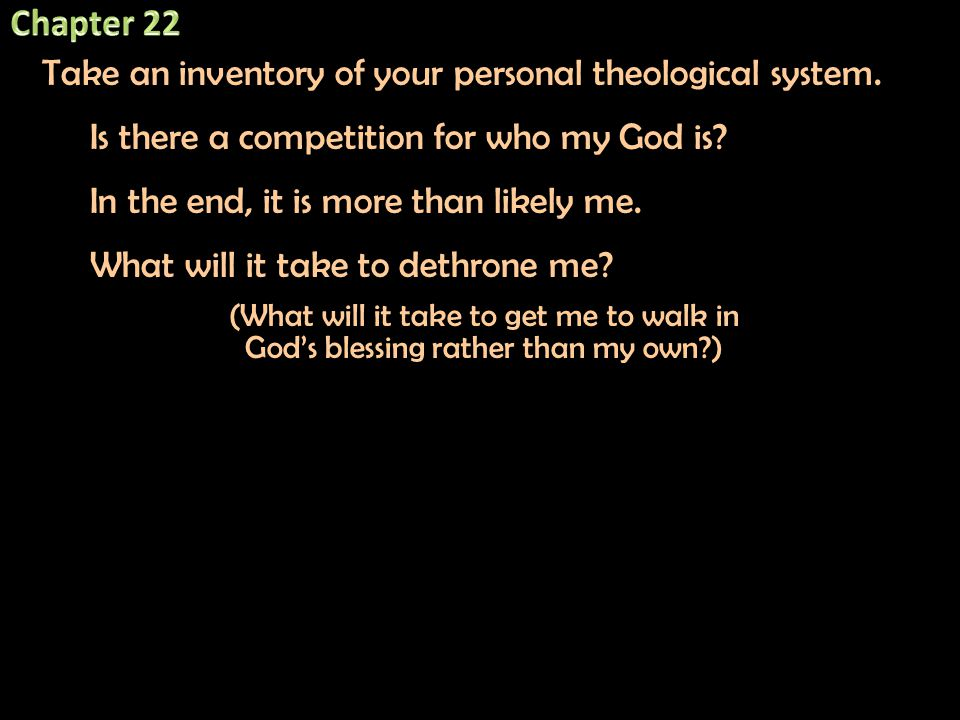 Take an inventory of your personal theological system. Is there a competition for who my God is? In the end, it is more than likely me. What will it t