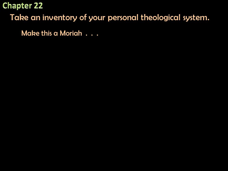 Take an inventory of your personal theological system. Make this a Moriah...