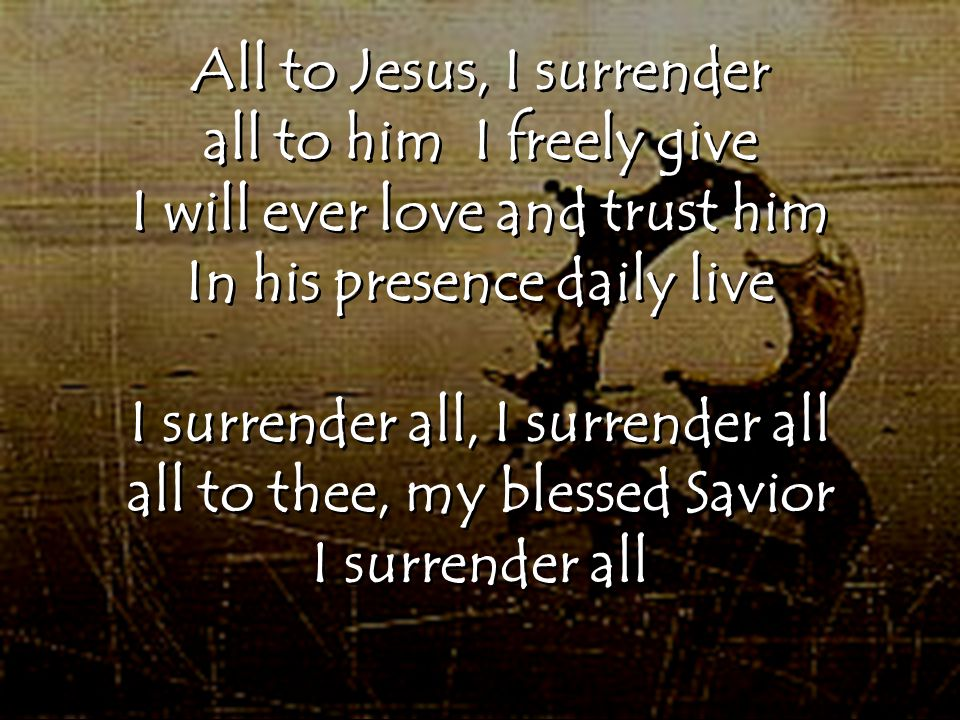 All to Jesus, I surrender all to him I freely give I will ever love and trust him In his presence daily live I surrender all, I surrender all all to t