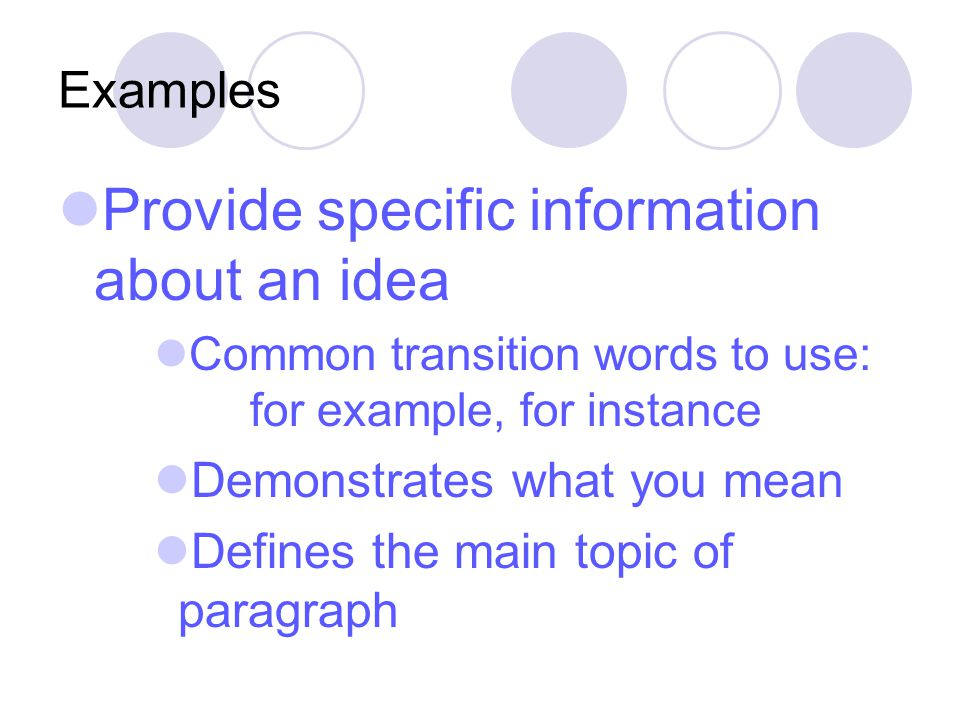 Examples Provide specific information about an idea Common transition words to use: for example, for instance Demonstrates what you mean Defines the main topic of paragraph