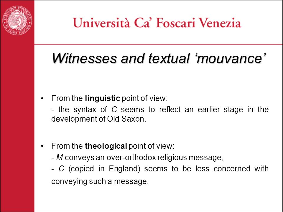 Witnesses and textual 'mouvance' From the linguistic point of view: - the syntax of C seems to reflect an earlier stage in the development of Old Saxon.