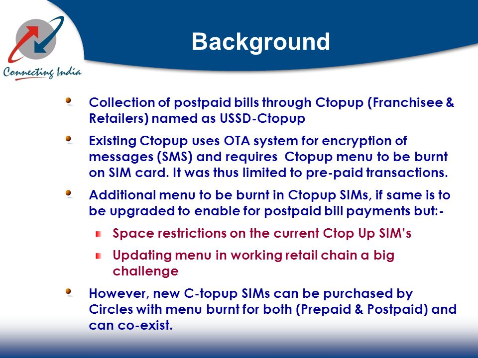 Background Collection of postpaid bills through Ctopup (Franchisee & Retailers) named as USSD-Ctopup Existing Ctopup uses OTA system for encryption of messages (SMS) and requires Ctopup menu to be burnt on SIM card.