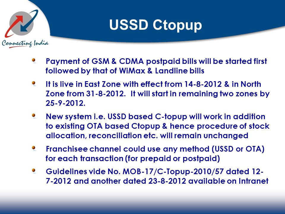 USSD Ctopup Payment of GSM & CDMA postpaid bills will be started first followed by that of WiMax & Landline bills It is live in East Zone with effect from 14-8-2012 & in North Zone from 31-8-2012.