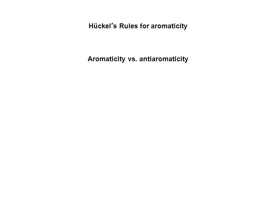 Hückel's Rules for aromaticity Aromaticity vs. antiaromaticity