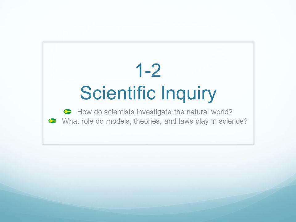 1-2 Scientific Inquiry How do scientists investigate the natural world.