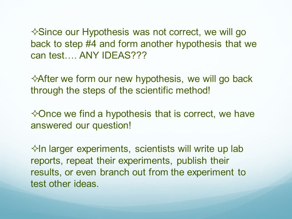  Since our Hypothesis was not correct, we will go back to step #4 and form another hypothesis that we can test….