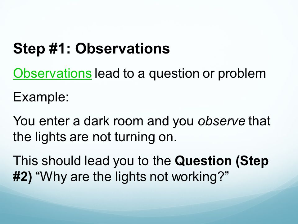 Step #1: Observations Observations lead to a question or problem Example: You enter a dark room and you observe that the lights are not turning on.