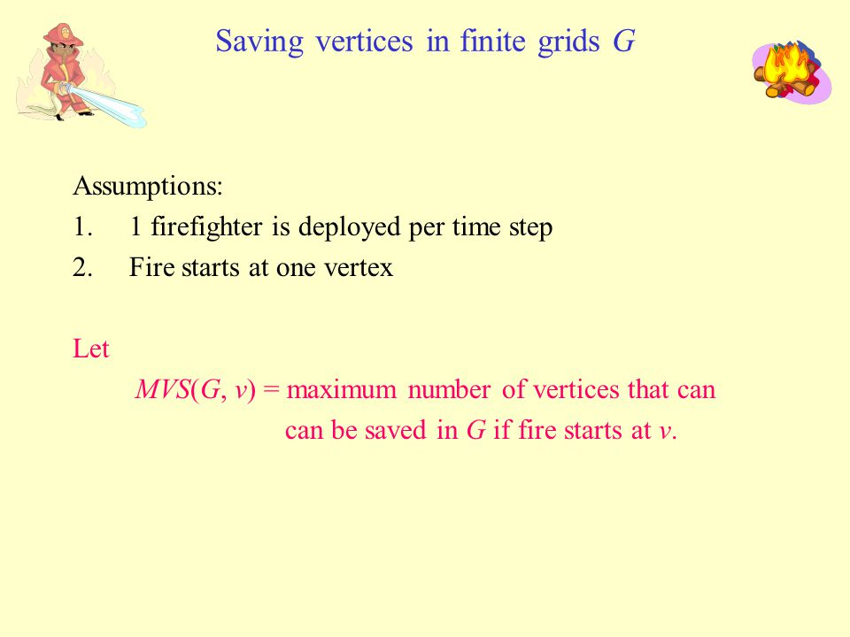Saving vertices in finite grids G Assumptions: 1.1 firefighter is deployed per time step 2.Fire starts at one vertex Let MVS(G, v) = maximum number of vertices that can can be saved in G if fire starts at v.