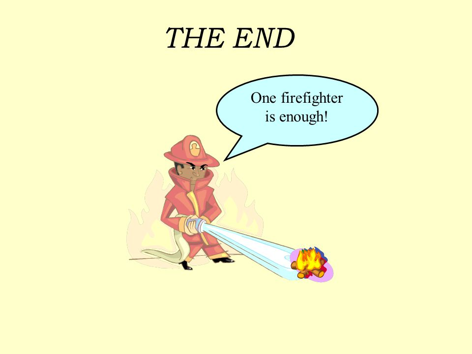 THE END One firefighter is enough!