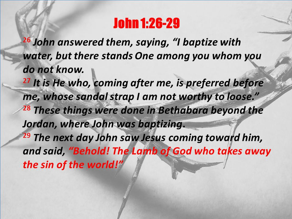 John 1:26-29 26 John answered them, saying, I baptize with water, but there stands One among you whom you do not know.