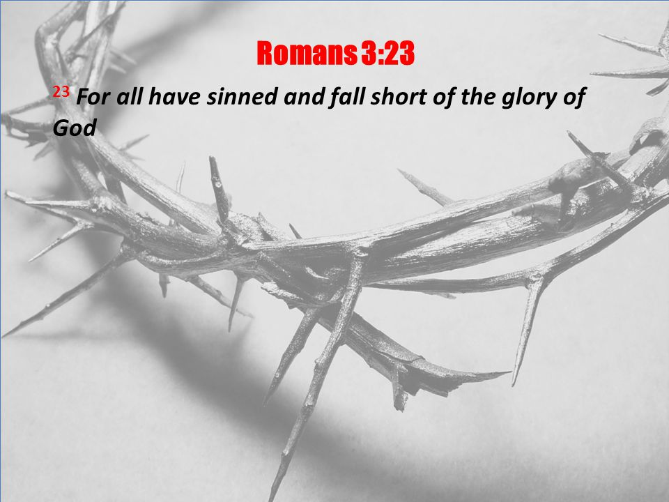 Romans 3:23 23 For all have sinned and fall short of the glory of God