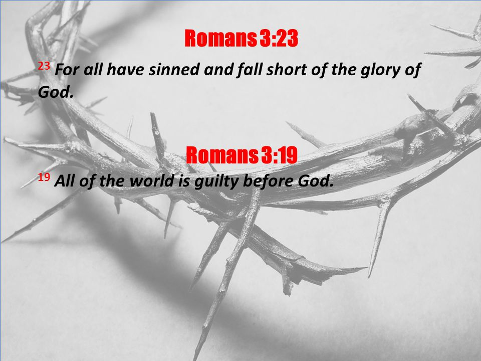Romans 3:23 23 For all have sinned and fall short of the glory of God.
