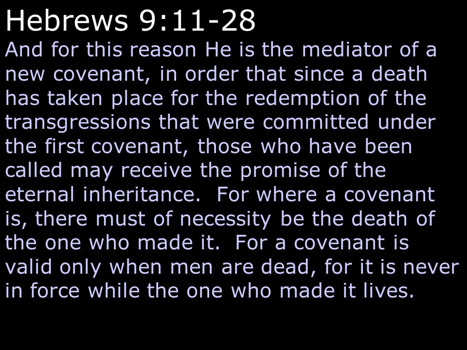 Hebrews 9:11-28 And for this reason He is the mediator of a new covenant, in order that since a death has taken place for the redemption of the transg