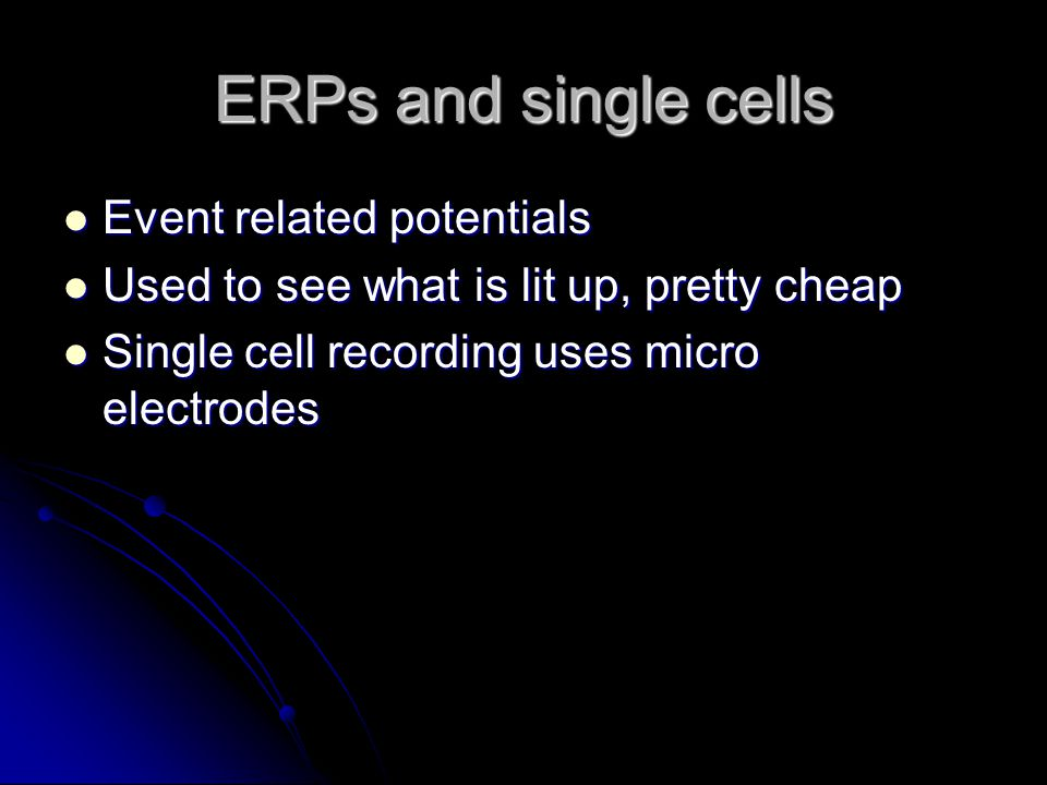 ERPs and single cells Event related potentials Event related potentials Used to see what is lit up, pretty cheap Used to see what is lit up, pretty cheap Single cell recording uses micro electrodes Single cell recording uses micro electrodes
