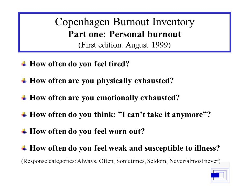 Copenhagen Burnout Inventory Part one: Personal burnout (First edition. August 1999) How often do you feel tired? How often are you physically exhaust