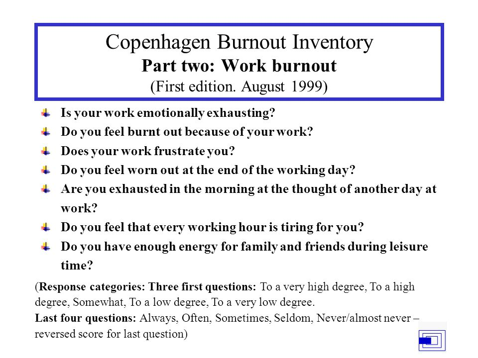 Copenhagen Burnout Inventory Part two: Work burnout (First edition. August 1999) Is your work emotionally exhausting? Do you feel burnt out because of