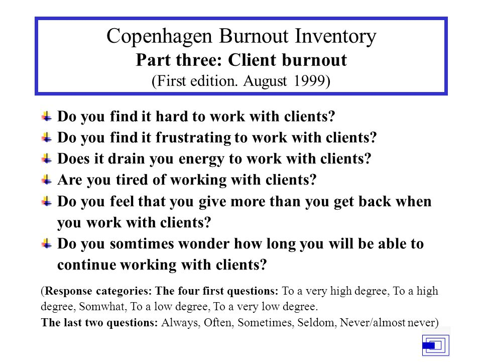 Copenhagen Burnout Inventory Part three: Client burnout (First edition. August 1999) Do you find it hard to work with clients? Do you find it frustrat