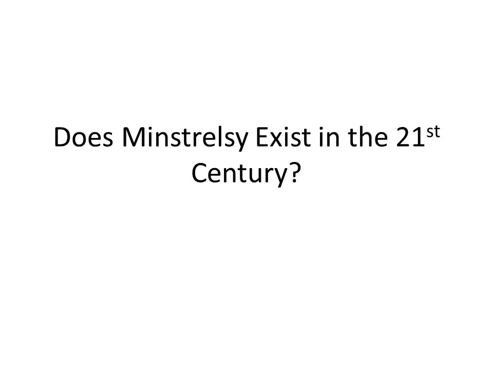 Does Minstrelsy Exist in the 21 st Century