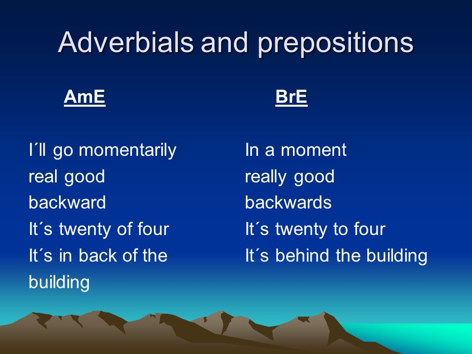 Adverbials and prepositions AmE I´ll go momentarily real good backward It´s twenty of four It´s in back of the building BrE In a moment really good ba