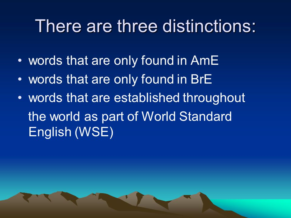 There are three distinctions: words that are only found in AmE words that are only found in BrE words that are established throughout the world as part of World Standard English (WSE)