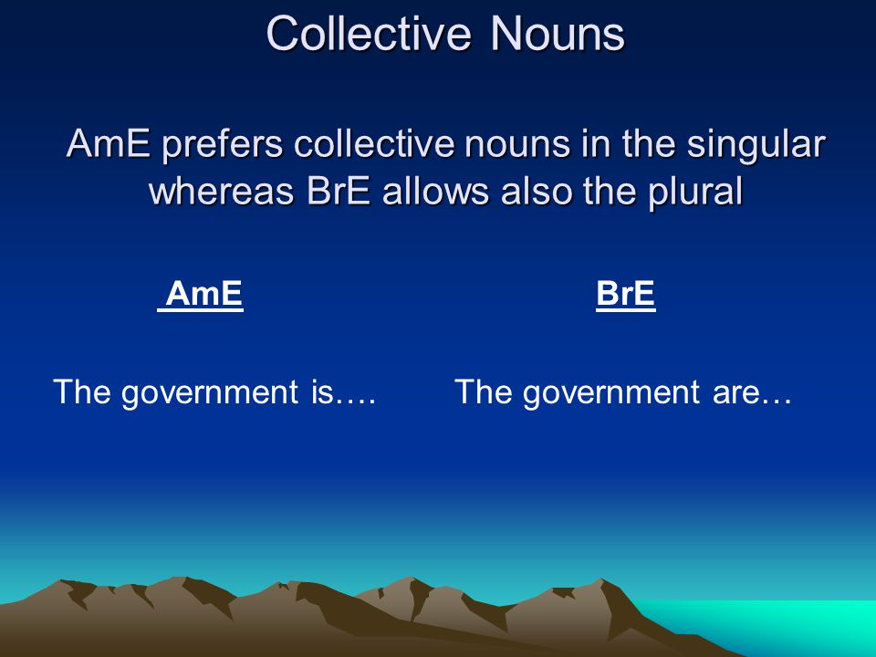 Collective Nouns AmE prefers collective nouns in the singular whereas BrE allows also the plural AmE The government is….