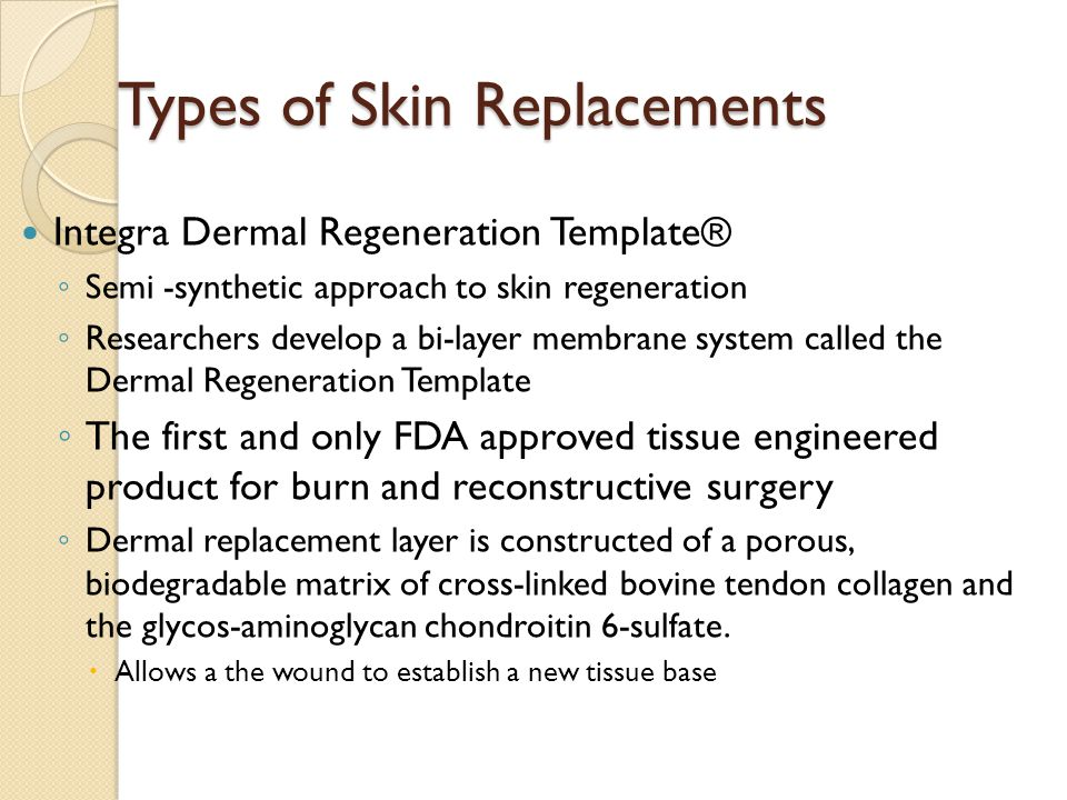 Types of Skin Replacements Integra Dermal Regeneration Template® ◦ Semi -synthetic approach to skin regeneration ◦ Researchers develop a bi-layer membrane system called the Dermal Regeneration Template ◦ The first and only FDA approved tissue engineered product for burn and reconstructive surgery ◦ Dermal replacement layer is constructed of a porous, biodegradable matrix of cross-linked bovine tendon collagen and the glycos-aminoglycan chondroitin 6-sulfate.
