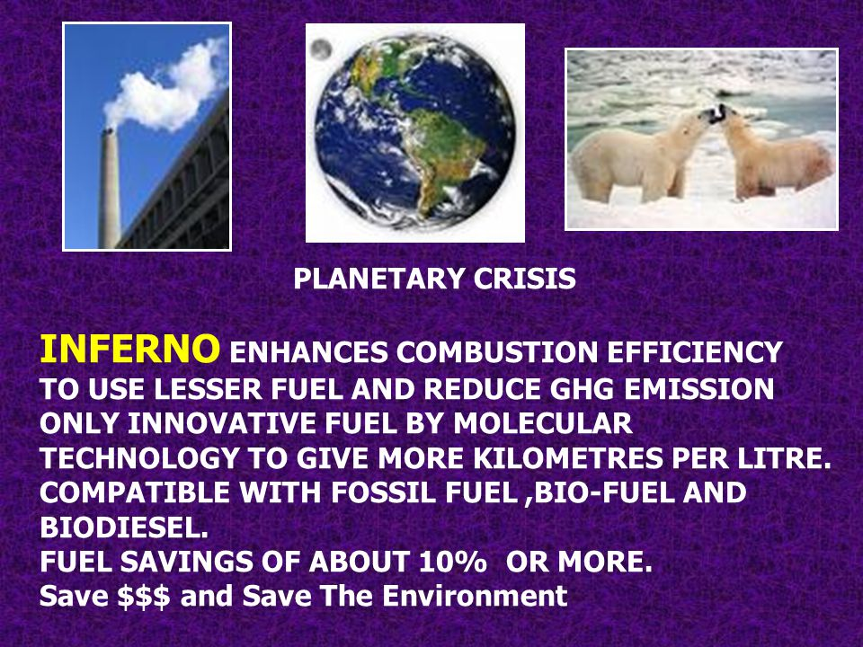 PLANETARY CRISIS INFERNO ENHANCES COMBUSTION EFFICIENCY TO USE LESSER FUEL AND REDUCE GHG EMISSION ONLY INNOVATIVE FUEL BY MOLECULAR TECHNOLOGY TO GIV